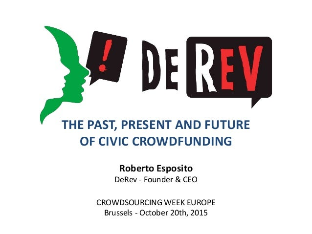 THE PAST, PRESENT AND FUTURE OF CIVIC CROWDFUNDING Roberto Esposito DeRev - Founder & CEO CROWDSOURCING WEEK EUROPE Brusse...
