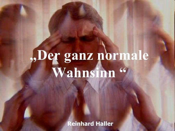 """Der ganz normale   Wahnsinn ""     Reinhard Haller"