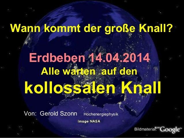 Wann kommt der große Knall? Erdbeben 14.04.2014 Alle warten auf den kollossalen Knall Von: Gerold Szonn Hochenergiephysik ...