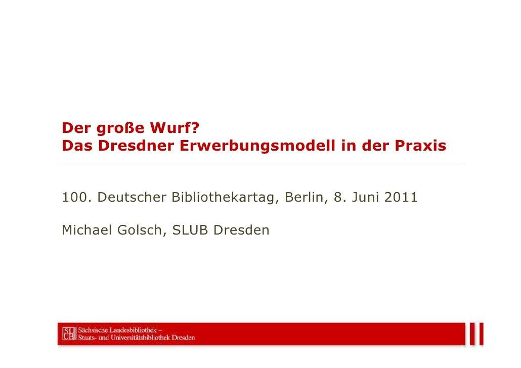 Der große Wurf?Das Dresdner Erwerbungsmodell in der Praxis100. Deutscher Bibliothekartag, Berlin, 8. Juni 2011Michael Gols...