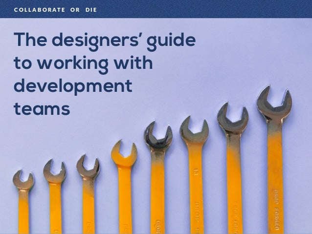 The designers' guide to working with development teams C O L L A B O R A T E O R D I E