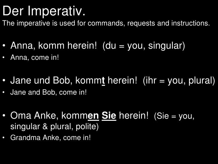 Der Imperativ.The imperative is used for commands, requests and instructions.<br />Anna, komm herein!  (du = you, singular...