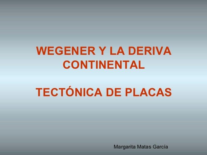 WEGENER Y LA DERIVA CONTINENTAL TECTÓNICA DE PLACAS Margarita Matas García