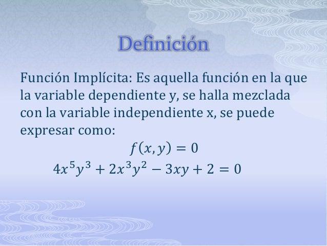 Definición Función Implícita: Es aquella función en la que la variable dependiente y, se halla mezclada con la variable in...