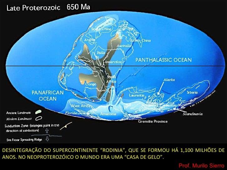 """DESINTEGRAÇÃO DO SUPERCONTINENTE """"RODINIA"""", QUE SE FORMOU HÁ 1,100 MILHÕES DE ANOS. NO NEOPROTEROZÓICO O MUNDO ERA UMA """"CA..."""