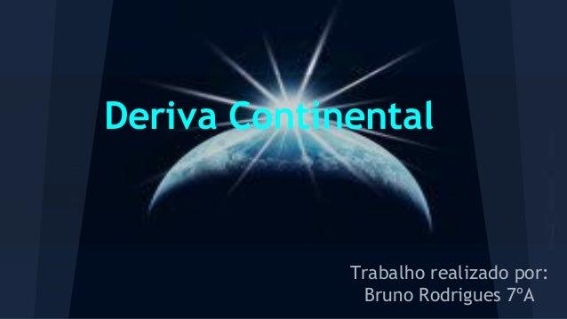 Deriva Continental  Trabalho realizado por: Bruno Rodrigues 7ºA