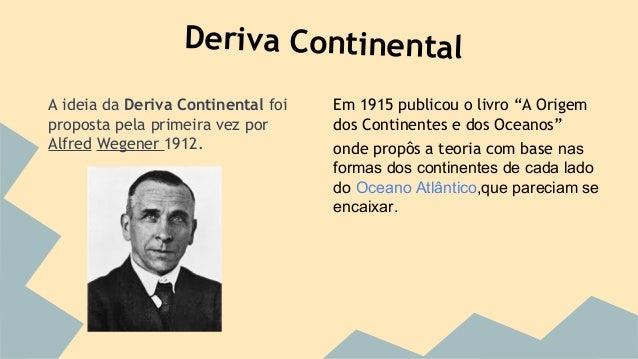 Deriva Continental A ideia da Deriva Continental foi proposta pela primeira vez por Alfred Wegener 1912.  Em 1915 publicou...
