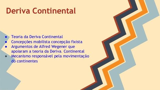 Deriva Continental  ● ● ● ●  Teoria da Deriva Continental Concepções mobilista concepção fixista Argumentos de Alfred Wege...