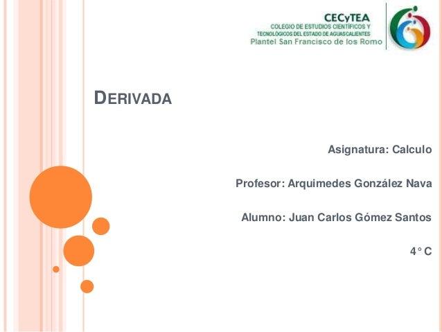 DERIVADAAsignatura: CalculoProfesor: Arquimedes González NavaAlumno: Juan Carlos Gómez Santos4° C