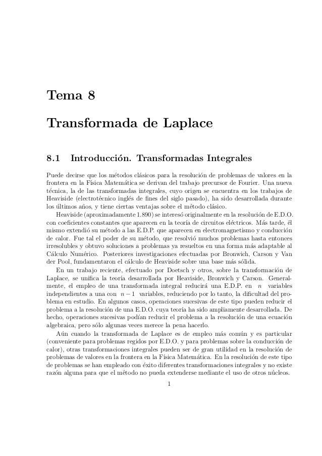 Tema 8 Transformada de Laplace 8.1 Introducci´on. Transformadas Integrales Puede decirse que los m´etodos cl´asicos para l...