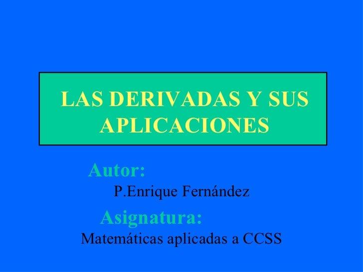 LAS DERIVADAS Y SUS APLICACIONES Autor:   P.Enrique Fernández Asignatura:   Matemáticas aplicadas a CCSS