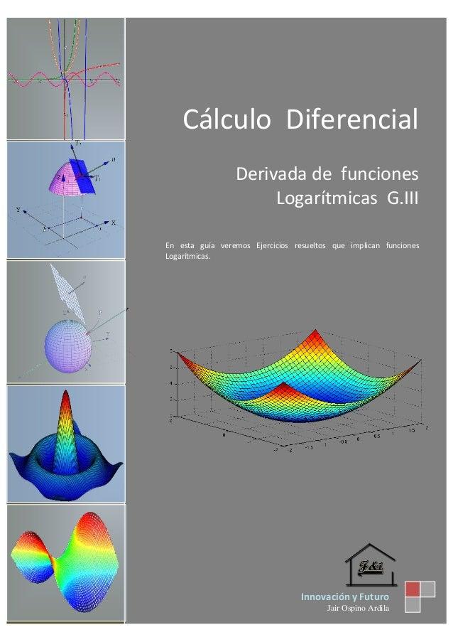 Cálculo Diferencial Derivada de funciones Logarítmicas G.III En esta guía veremos Ejercicios resueltos que implican funcio...