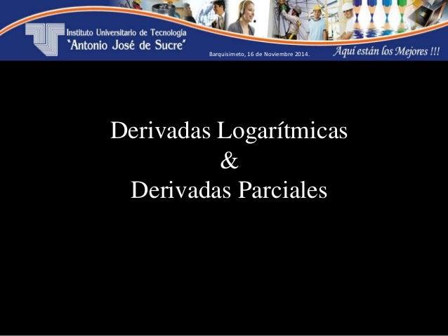 Estudiante: Pedro Jiménez 21.312.495 Derivadas Logarítmicas & Derivadas Parciales Barquisimeto, 16 de Noviembre 2014.
