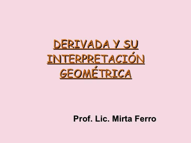 DERIVADA Y SU INTERPRETACIÓN GEOMÉTRICA Prof. Lic. Mirta Ferro
