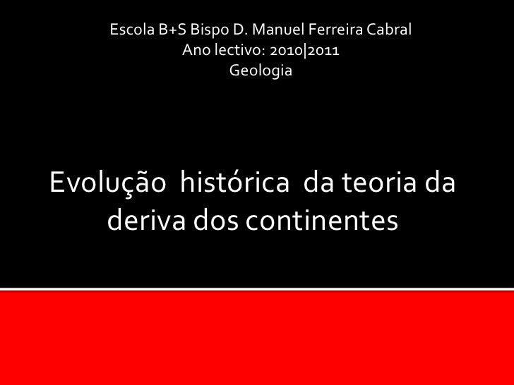 Escola B+S Bispo D. Manuel Ferreira Cabral<br />Ano lectivo: 2010|2011<br />Geologia <br />Evolução  histórica  da teoria ...