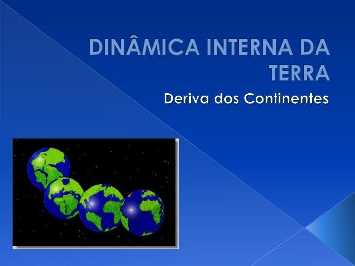 DINÂMICA INTERNA DA TERRA<br />Deriva dos Continentes<br />