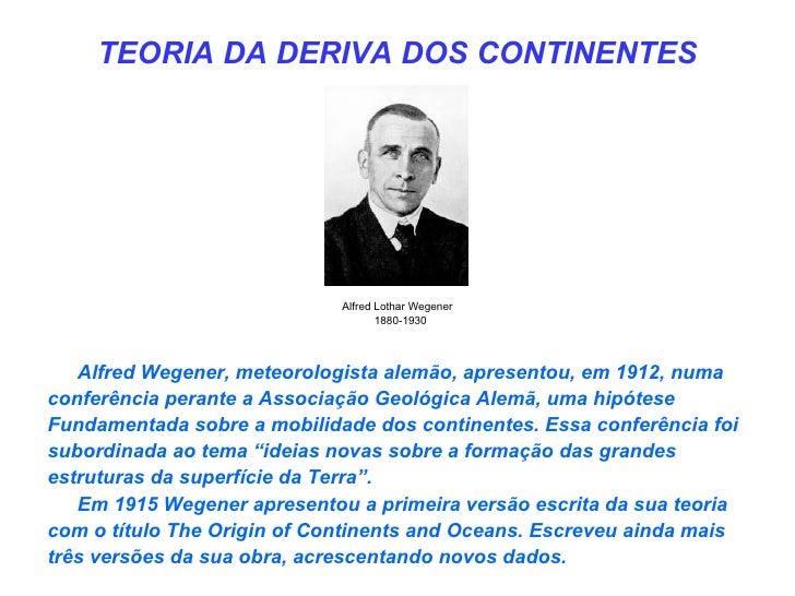 TEORIA DA DERIVA DOS CONTINENTES                             Alfred Lothar Wegener                                    1880...
