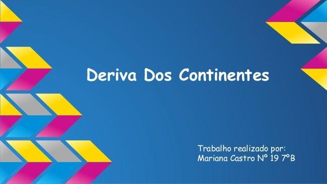 Deriva Dos Continentes  Trabalho realizado por: Mariana Castro Nº 19 7ºB