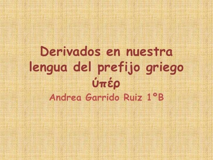 Derivados en nuestralengua del prefijo griego          ύπέρ   Andrea Garrido Ruiz 1ºB