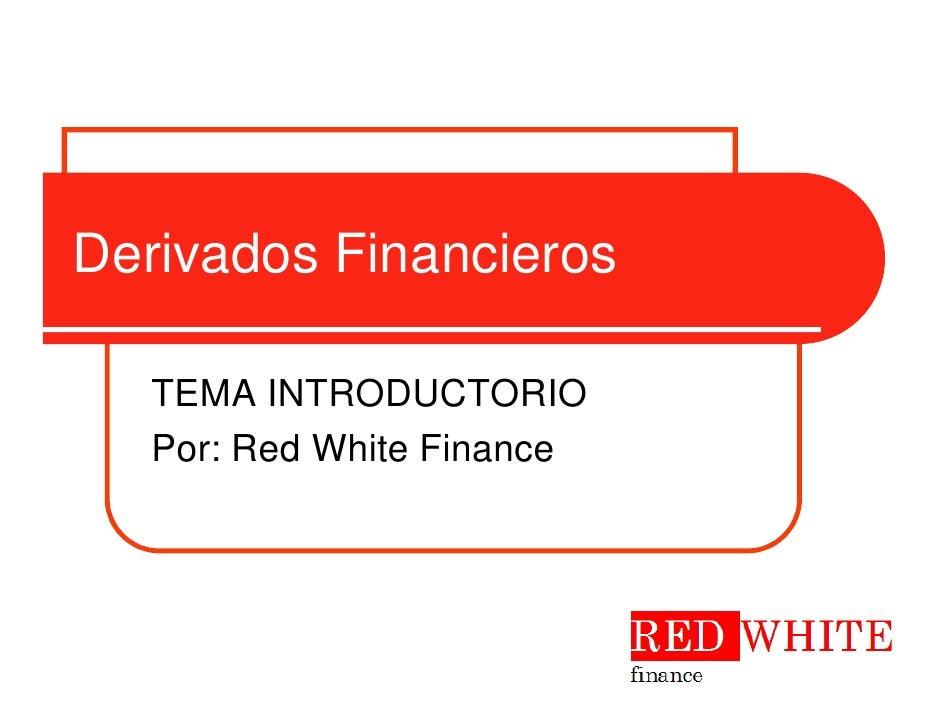 Derivados Financieros   TEMA INTRODUCTORIO   Por: Red White Finance