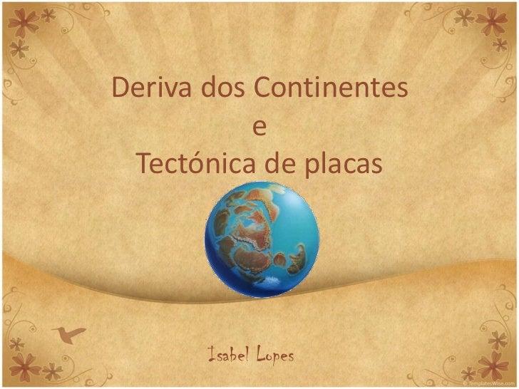 Deriva dos Continentes           e Tectónica de placas       Isabel Lopes
