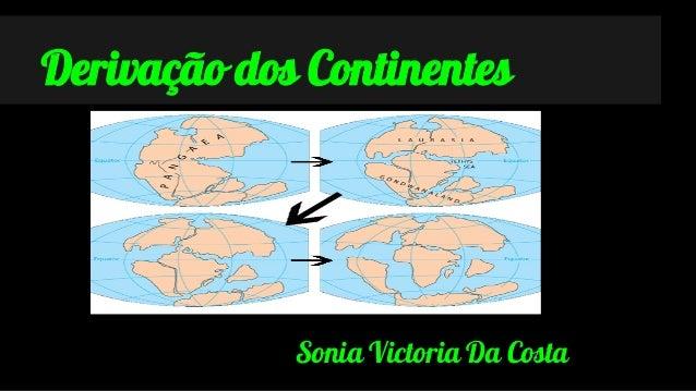 Derivação dos Continentes  Sonia Victoria Da Costa