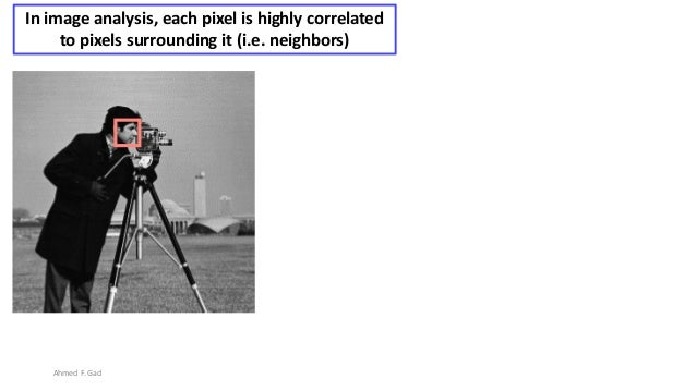 In image analysis, each pixel is highly correlated to pixels surrounding it (i.e. neighbors) Ahmed F. Gad