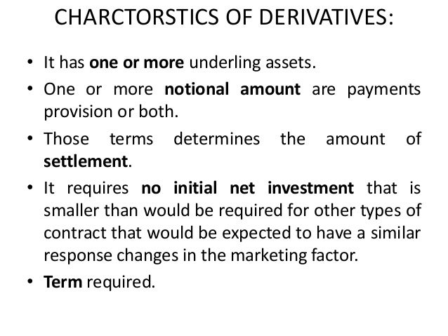 CHARCTORSTICS OF DERIVATIVES:• It has one or more underling assets.• One or more notional amount are payments  provision o...