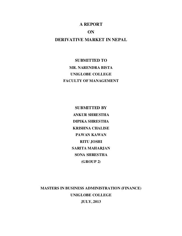 A REPORT ON DERIVATIVE MARKET IN NEPAL SUBMITTED TO MR. NARENDRA BISTA UNIGLOBE COLLEGE FACULTY OF MANAGEMENT SUBMITTED BY...