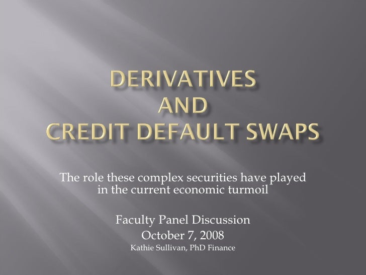 The role these complex securities have played in the current economic turmoil Faculty Panel Discussion October 7, 2008 Kat...