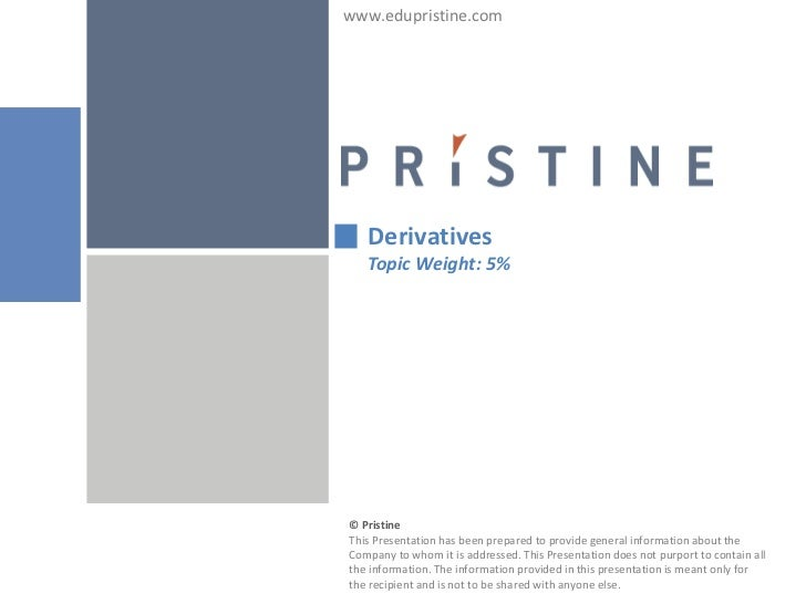 www.edupristine.com   Derivatives   Topic Weight: 5%© PristineThis Presentation has been prepared to provide general infor...