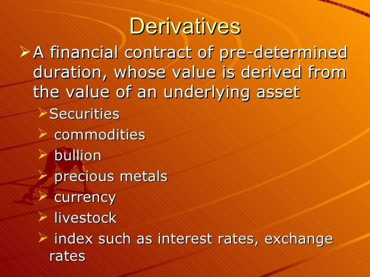 Derivatives A financial contract of pre-determined  duration, whose value is derived from  the value of an underlying ass...