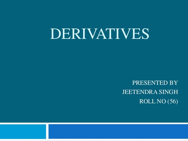 DERIVATIVES          PRESENTED BY       JEETENDRA SINGH            ROLL NO (56)