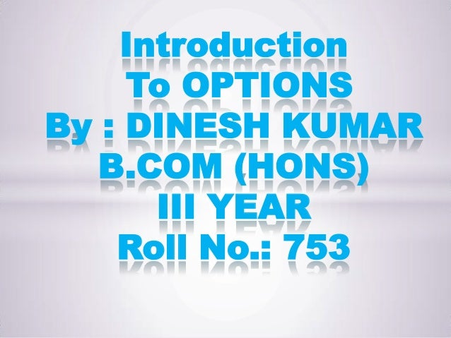 Introduction     To OPTIONSBy : DINESH KUMAR   B.COM (HONS)      III YEAR    Roll No.: 753