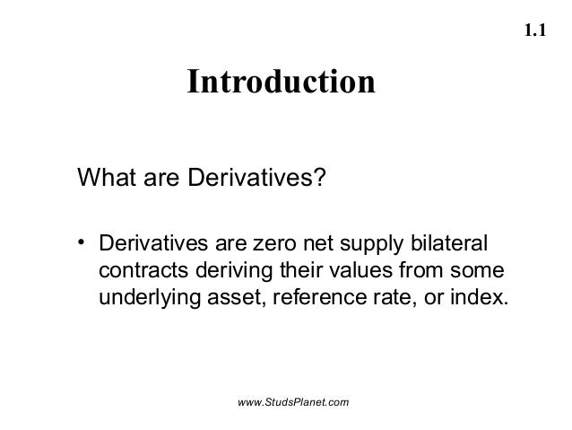 1.1 Introduction What are Derivatives? • Derivatives are zero net supply bilateral contracts deriving their values from so...