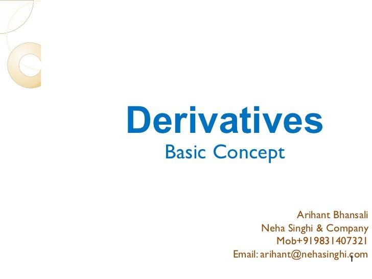 Derivatives Basic Concept Arihant Bhansali Neha Singhi & Company Mob+919831407321 Email: arihant@nehasinghi.com