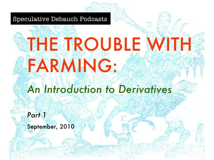 Speculative Debauch Podcasts THE TROUBLE WITH FARMING: An Introduction to Derivatives Part 1 September, 2010