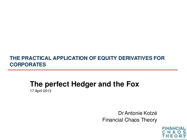 THE PRACTICAL APPLICATION OF EQUITY DERIVATIVES FOR CORPORATES The perfect Hedger and the Fox 17 April 2013 Dr Antonie Kot...