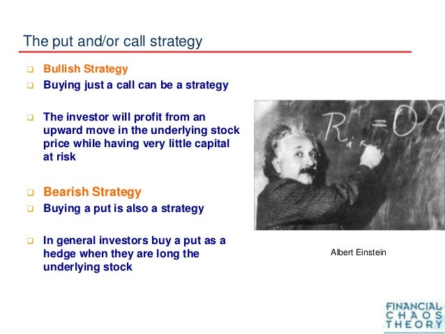 The put and/or call strategy  Bullish Strategy  Buying just a call can be a strategy  The investor will profit from an ...