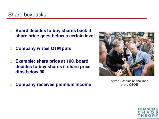 Share buybacks  Board decides to buy shares back if share price goes below a certain level  Company writes OTM puts  Ex...