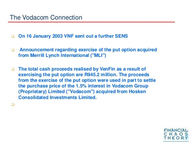 The Vodacom Connection  On 16 January 2003 VNF sent out a further SENS  Announcement regarding exercise of the put optio...