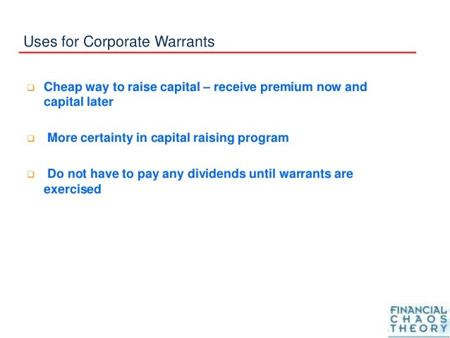 Uses for Corporate Warrants  Cheap way to raise capital – receive premium now and capital later  More certainty in capit...