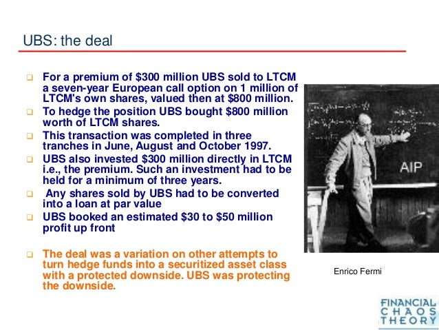 UBS: the deal  For a premium of $300 million UBS sold to LTCM a seven-year European call option on 1 million of LTCM's ow...