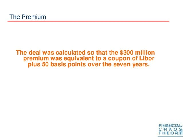 The Premium The deal was calculated so that the $300 million premium was equivalent to a coupon of Libor plus 50 basis poi...
