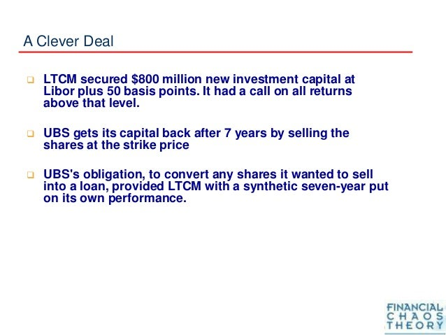 A Clever Deal  LTCM secured $800 million new investment capital at Libor plus 50 basis points. It had a call on all retur...