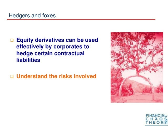 Hedgers and foxes  Equity derivatives can be used effectively by corporates to hedge certain contractual liabilities  Un...