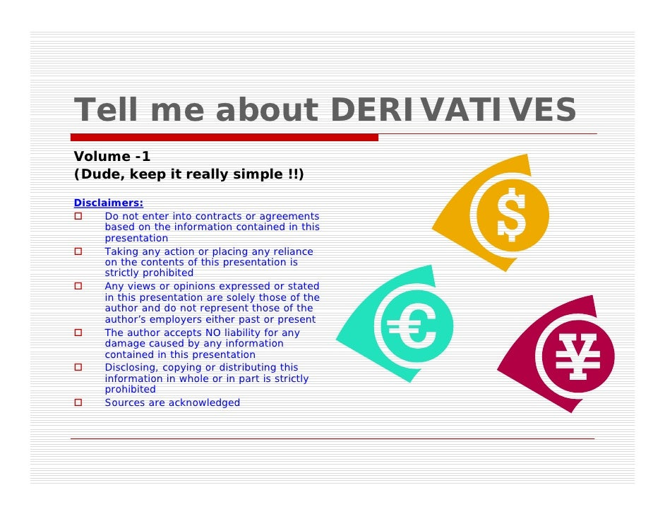 Tell me about DERIVATIVES Volume -1 (Dude, keep it really simple !!)  Disclaimers:       Do not enter into contracts or ag...