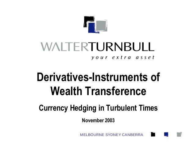 MELBOURNE SYDNEY CANBERRA Derivatives-Instruments of Wealth Transference Currency Hedging in Turbulent Times November 2003