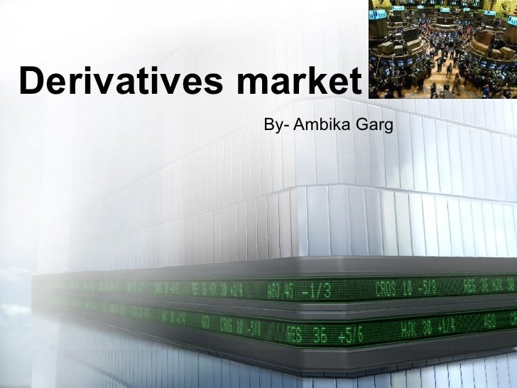 Derivatives market By- Ambika Garg