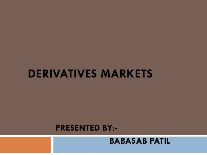 DERIVATIVES MARKETS    PRESENTED BY:-               BABASAB PATIL